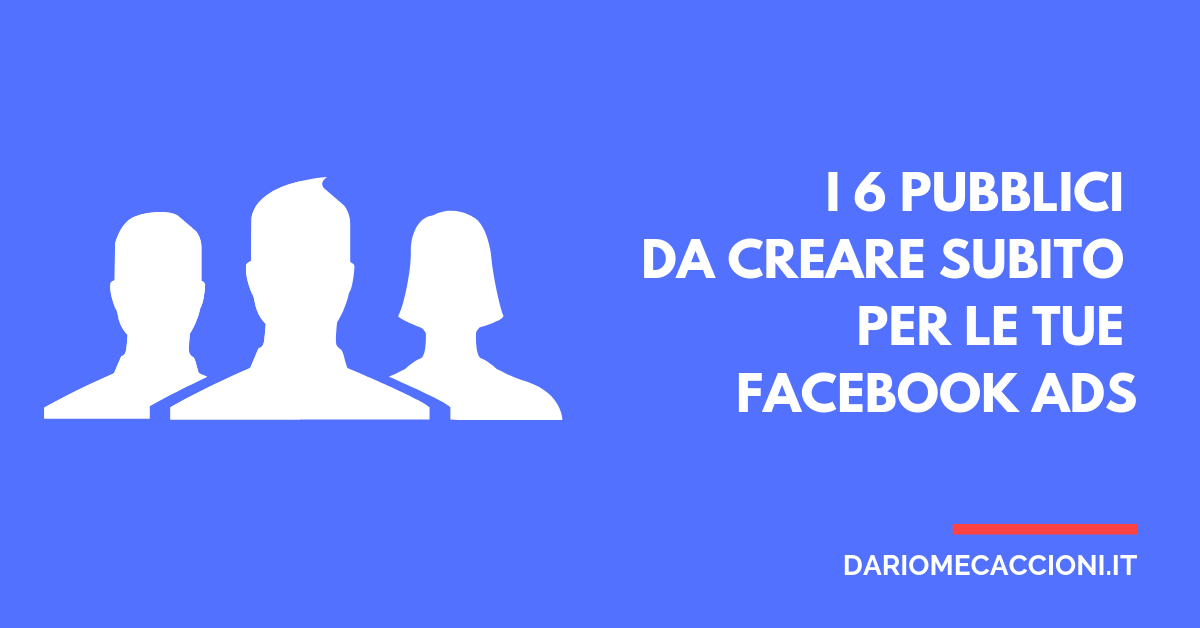 6 Pubblici Super Efficaci per le tue Facebook Ads
